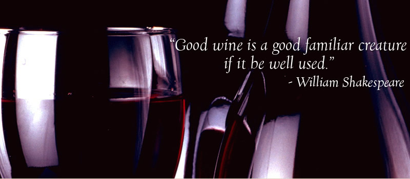 """Good wine is a familiar creature if it be well used."" William Shakespeae"