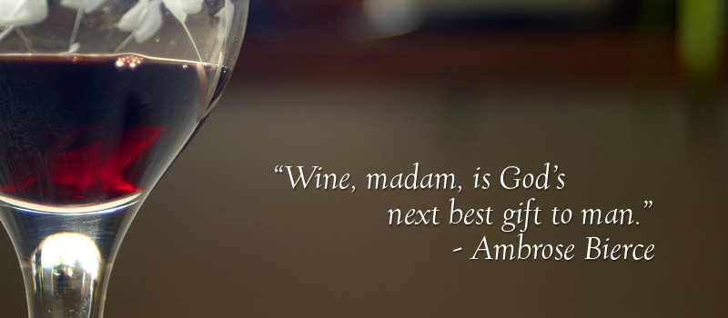 """Wine Madam, is God's next best gift to Man."" - Ambrose Bierce"